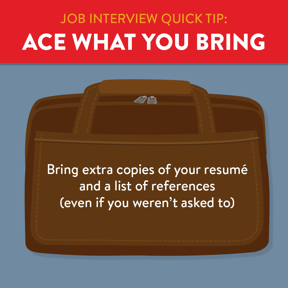 Ace what you bring, bring extra copies of resume and references.